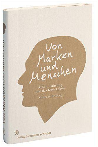 Von Marken und Menschen.: Arbeit, Führung und das Gute Leben.: Amazon.de: Andreas Freitag: Bücher
