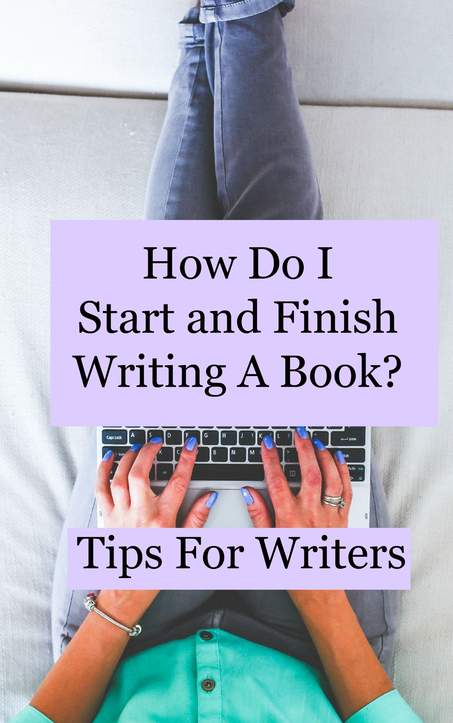 how do i start and finish writing a book  tips for writers