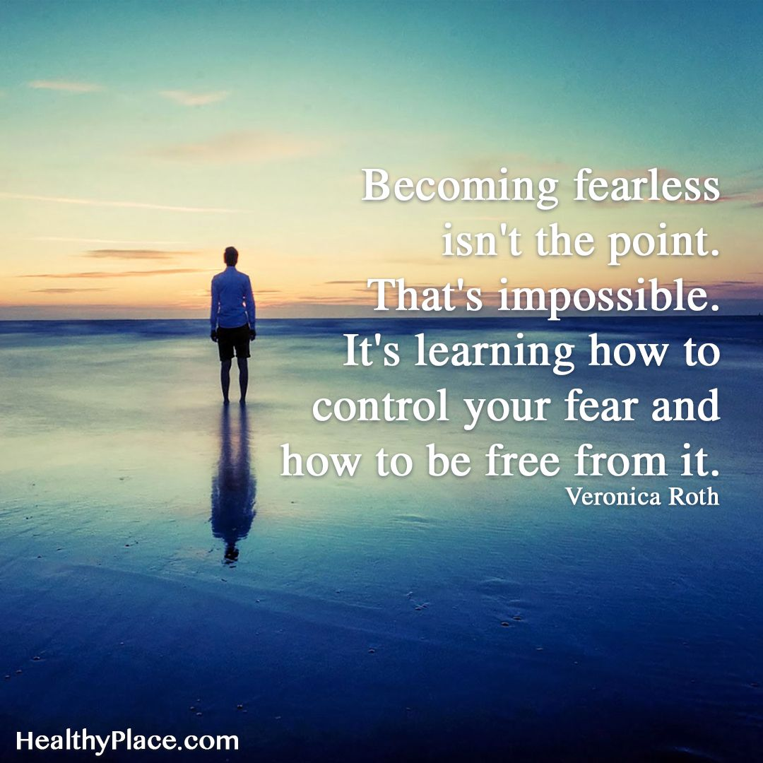Quote on anxiety:  Becoming fearless isn't the point. That's impossible. It's learning how to control your fear and how to be free from it. -Veronica Roth. www.HealthyPlace.com