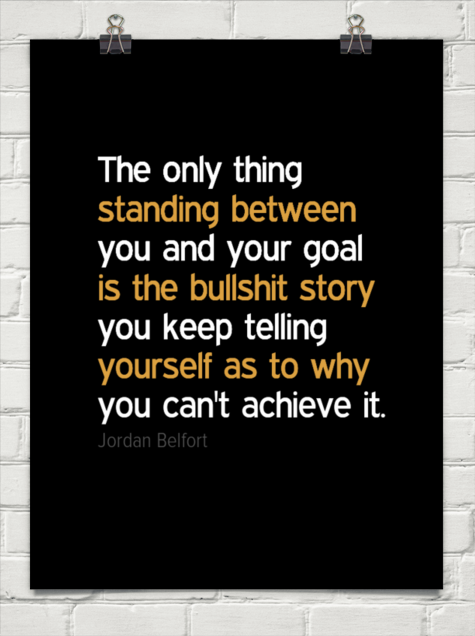 The only thing  standing between you and your goal  is the bullshit story you keep telling  yours... by Jordan Belfort - More @ Psitive.com
