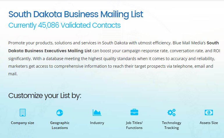 Blue Mail Media's south dakota business mailing list can boost your campaign response rate, conversation rate, and ROI significantly. You can send an enquiry at sales@bluemailmedia.com and Contact us now at 1-888-494-0588.You can also visit the site: https://www.bluemailmedia.com/united-states/south-dakota-mailing-list.php