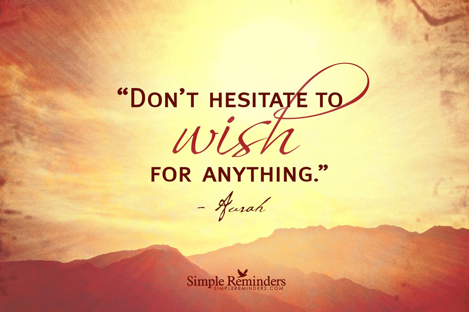 Don't hesitate to wish for anything. ~Aurah  #inspiration #aurah #wish #hopes #dreams #desires #empowerment  @SIMPLE Comunicación Reminders
