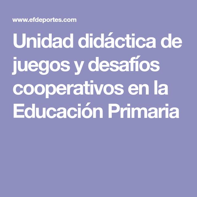 Unidad Didáctica De Juegos Y Desafíos Cooperativos En La Educación Primaria Educacion Primaria Planificacion De Educacion Fisica Educacion Fisica Juegos