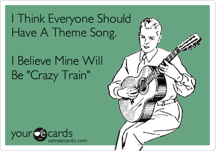 I Think Everyone Should Have A Theme Song. I Believe Mine Will Be 'Crazy Train'.