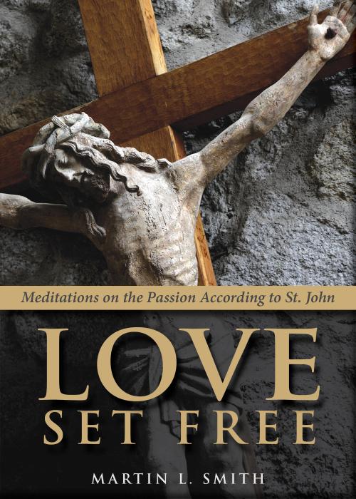 ChurchPublishing.org: Love Set Free: Meditations on the Passion According to St. John  MARTIN L. SMITH