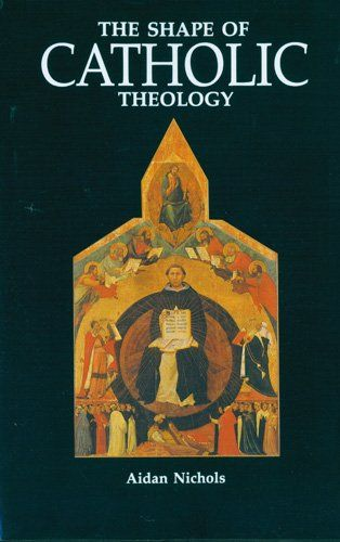 The Shape of Catholic Theology: An Introduction to Its Sources, Principles, and History by Aidan Nichols OP,