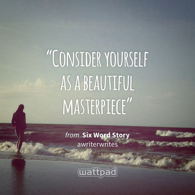 """""""Consider yourself  as a beautiful  masterpiece"""" - from Six Word Story (on Wattpad)"""