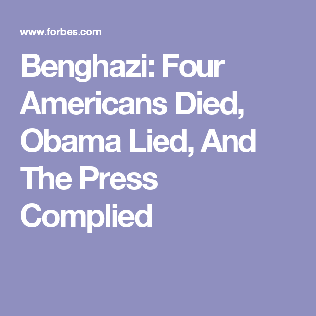 Benghazi: Four Americans Died, Obama Lied, And The Press Complied