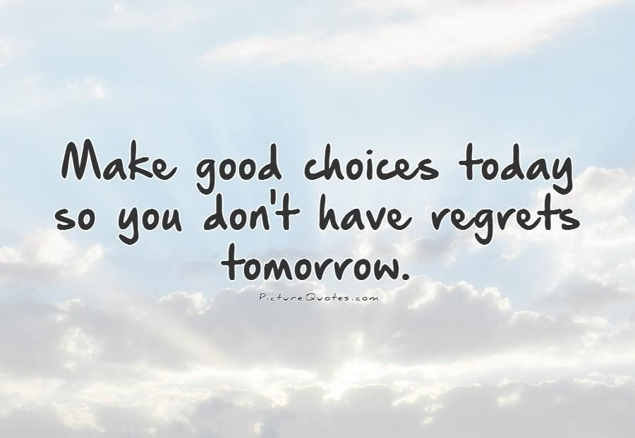 Make Good Choices Today So You Dont Have Regrets Tomorrow Picture