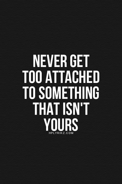 Attach Yourself To Nothing Never Get Too Attached Anyone Someone