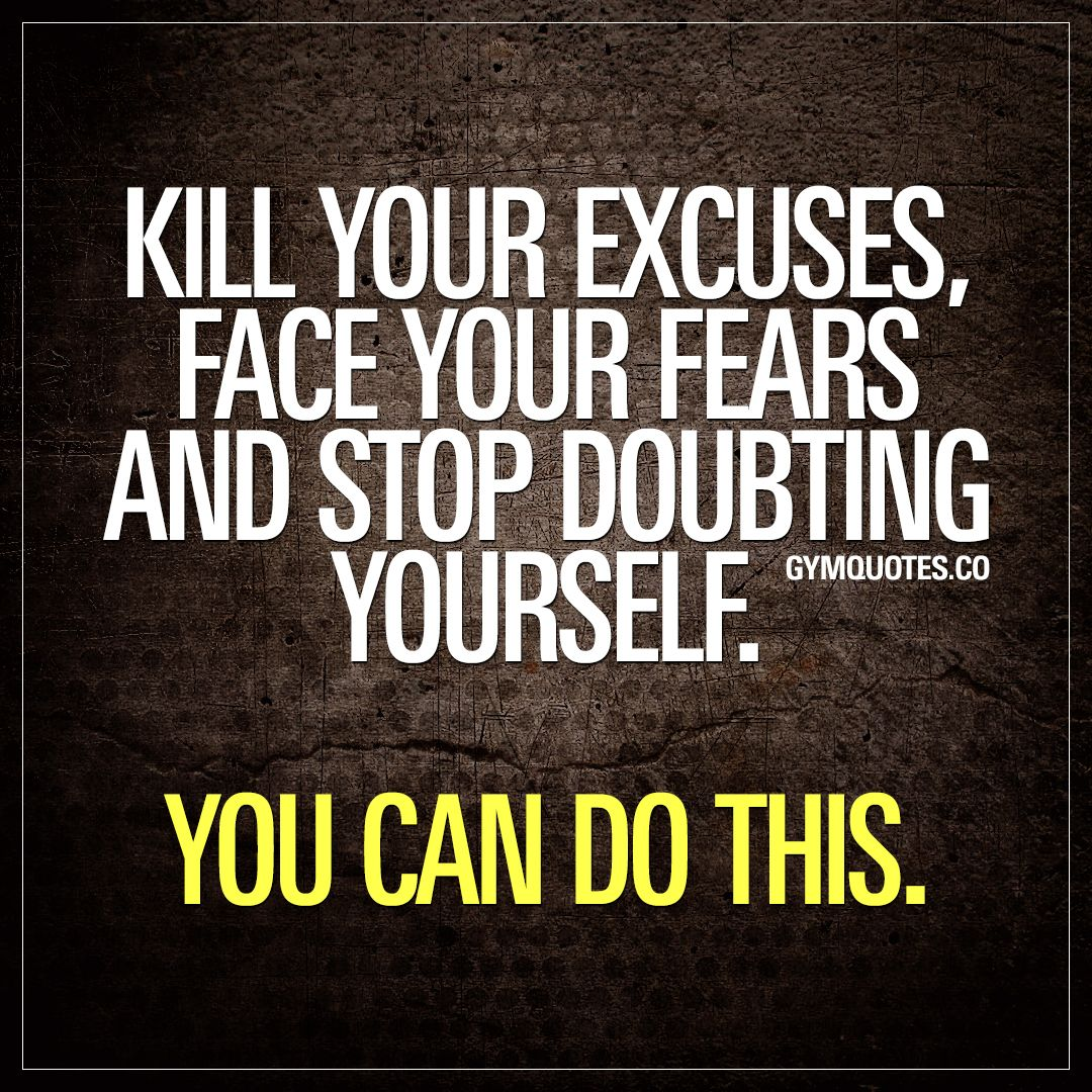 Kill Your Excuses Face Your Fears And Stop Doubting Yourself You Can Do This Believe In Yourself Quotes Be Yourself Quotes Excuses Quotes