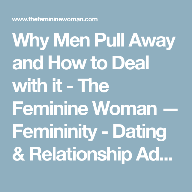 Why Men Pull Away And How To Deal With It The Feminine Woman