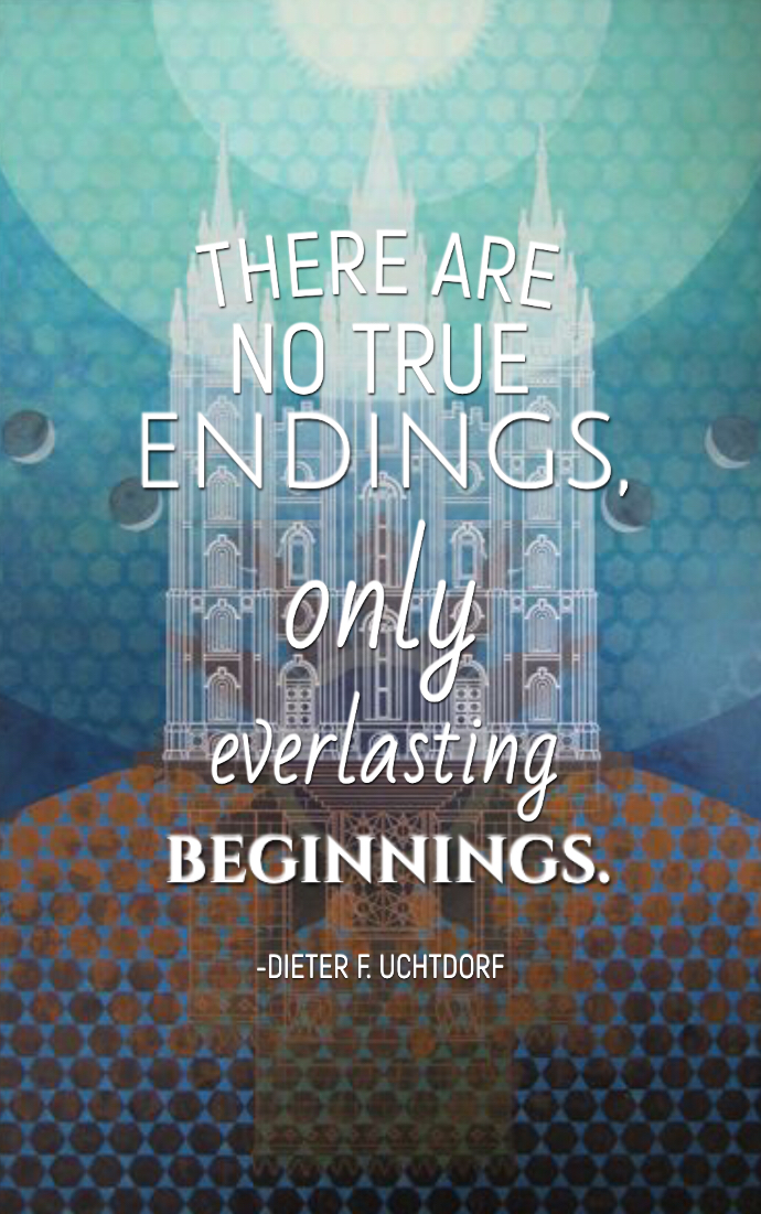 There Are No True Endings Only Everlasting Beginnings Lds