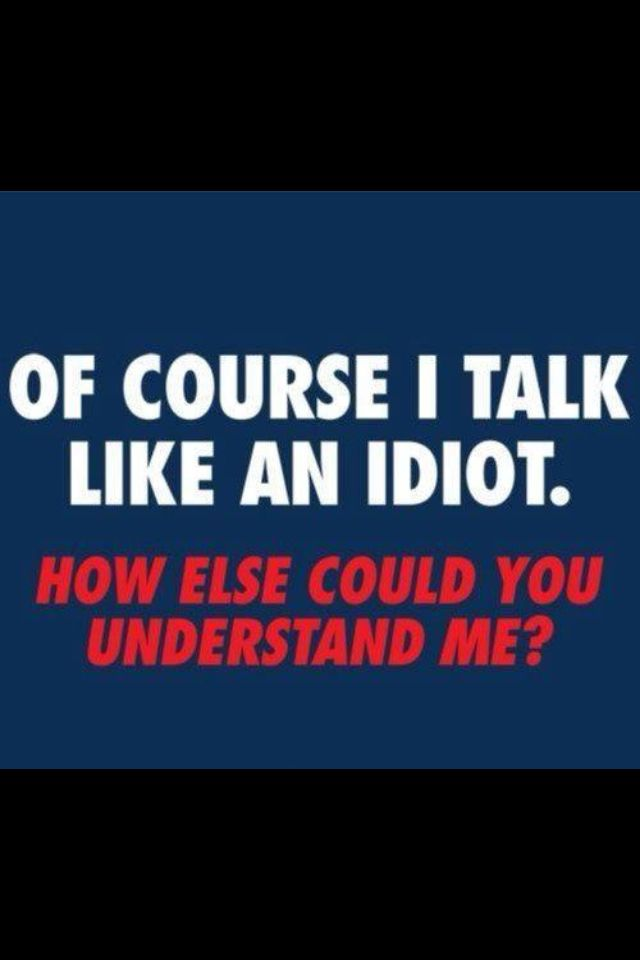 Of Course I Talk Like An Idiot, How Else Can You Understand Me? | Funny  Mean Quotes, Sarcasm Quotes, Insulting Quotes