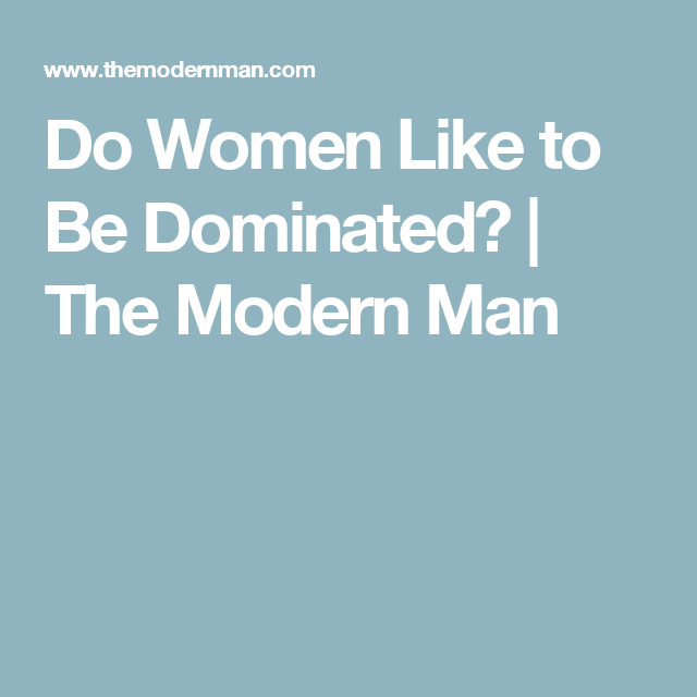 Do Women Like To Be Dominated The Modern Man Women Modern Man Dominant