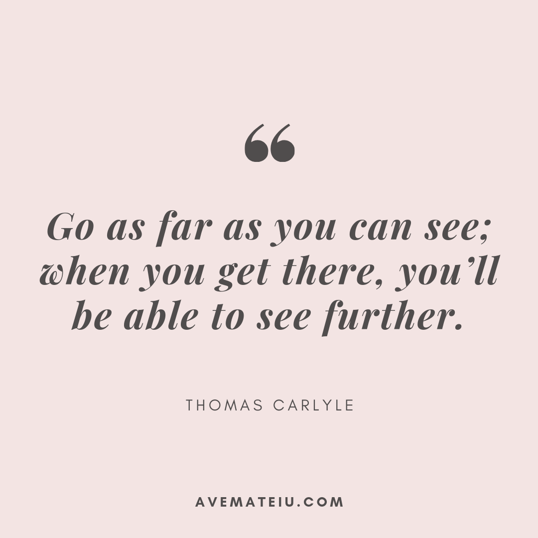 Go as far as you can see; when you get there, you'll be able to see further. - Thomas Carlyle Quote 383 - Ave Mateiu