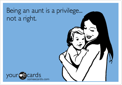 Being An Aunt Is A Privilege Not A Right Mom Humor Funny Mom Memes Mom Memes