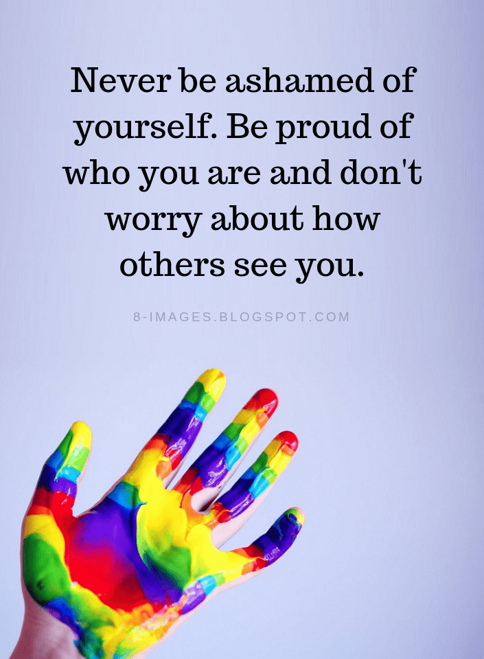 Be Yourself Quotes Never Be Ashamed Of Yourself Be Proud Of Who You Are And Don T Worry About How Others See You Be Yourself Quotes Quotes Seeing You Quotes