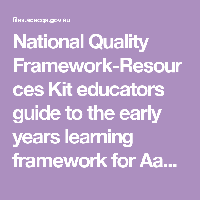National Quality Framework Resources Kit Educators Guide To The Early Years Learning Framework Fo Learning Framework National Quality Framework Early Education