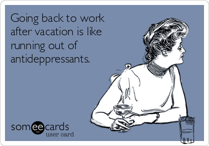 Going Back To Work After Vacation Is Like Running Out Of Antideppressants Back To Work After Vacation Back To Work Humour Work Humor