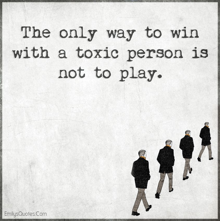 The only way to win with a toxic person is not to play ...