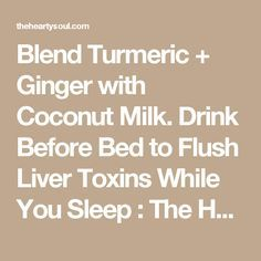 Blend Turmeric + Ginger with Coconut Milk. Drink Before Bed to Flush Liver Toxins While You Sleep : The Hearty Soul