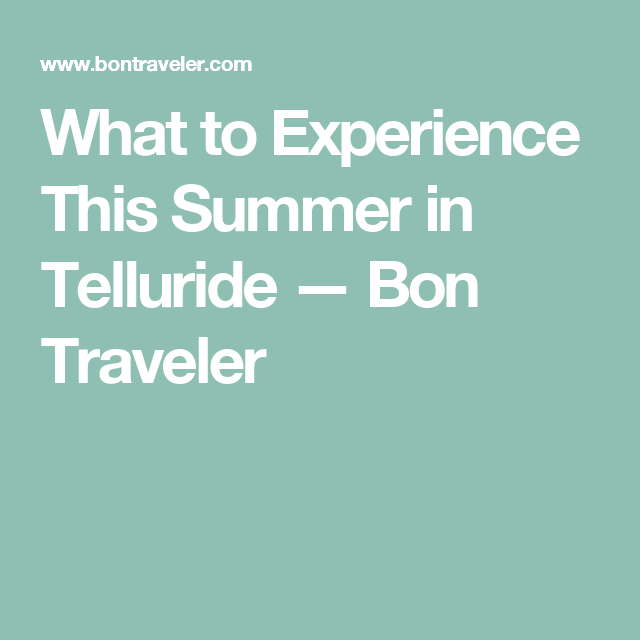 What to Experience This Summer in Telluride — Bon Traveler