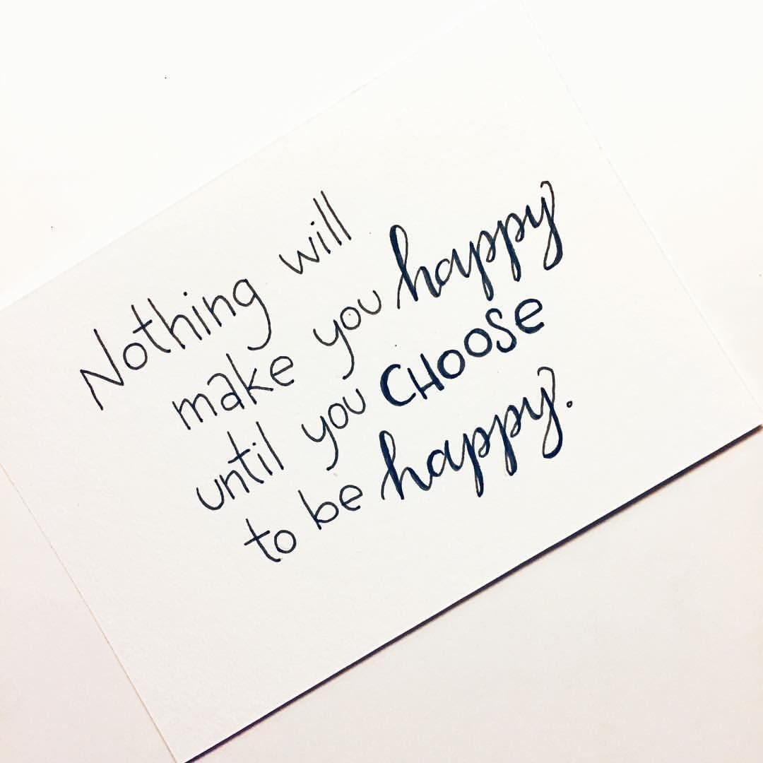 Nothing Will Make You Happy Until You Choose To Be Happy