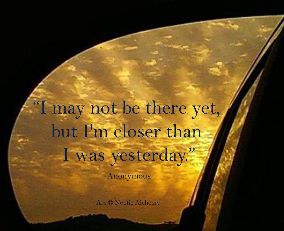 I may not be there yet, but I'm closer than I was yesterdayy.
