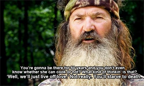 Wise Words of Phil Robertson-Duck Dynasty \You're gonna be there for 50 years and you dont even know whether she can cook or not? What kind of thinkin' is that? \Well, we'll just live off love\. Not really you'll starve to death\,