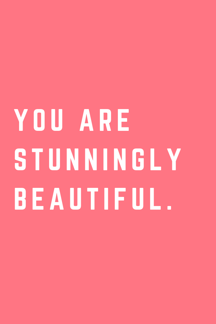 You are stunningly beautiful.
