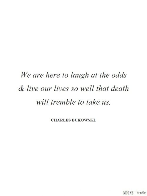 We Are Here To Laugh At The Odds Live Our Lives So Well That Death
