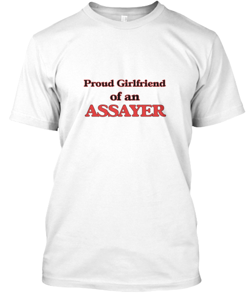 Proud Girlfriend Of A Assayer White T-Shirt Front - This is the perfect gift for someone who loves Assayer. Thank you for visiting my page (Related terms: Proud Girlfriend of a Assayer,love Assayer,love,I love my Assayer,Assayer,assayers,assayer,precious  ...)