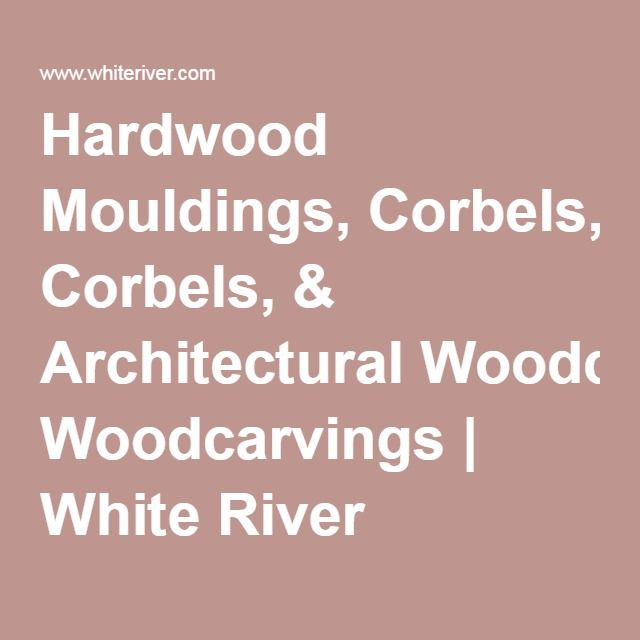 Hardwood Mouldings Corbels Architectural Woodcarvings White River Hardwoods 800 558 0119 Corbels