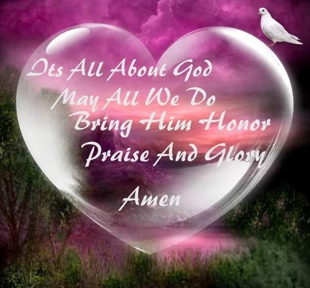 IT'S ALL ABOUT GOD, MAY ALL WE DO BRING HIM HONOR , PRAISE , AND GLORY!