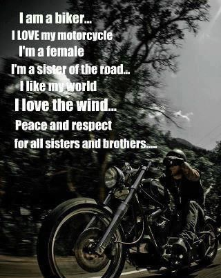 I am a biker... I LOVE my motorcycle. I'm a female, I'm a sister of the road. I like my world, I love the wind... Peace and respect for all sisters and brothers.