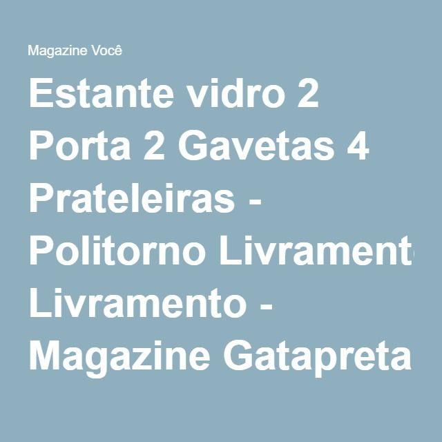 Estante vidro 2 Porta 2 Gavetas 4 Prateleiras - Politorno Livramento - Magazine Gatapreta