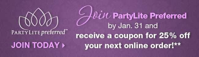 Join Party Lite Preferred by Jan 31 and recieve an email with coupon for 25% off your next on-line order!    www.partylite.biz/robynbishop