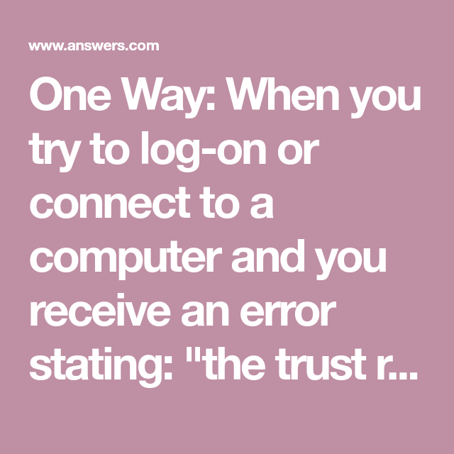 One Way When You Try To Log On Or Connect To A Computer And You Receive An Error Stating The Trust Relationship Between Trust In Relationships Fix It Trust