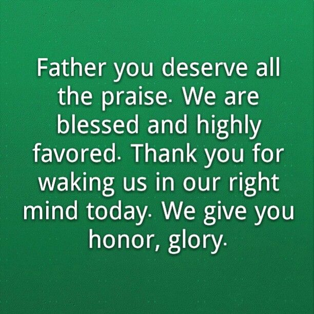 Father You Deserve All The Praise We Are Blessed And Highly Favored Thank You For Waking Us In Our Right Cool Words Inspirational Quotes Prayers For Healing