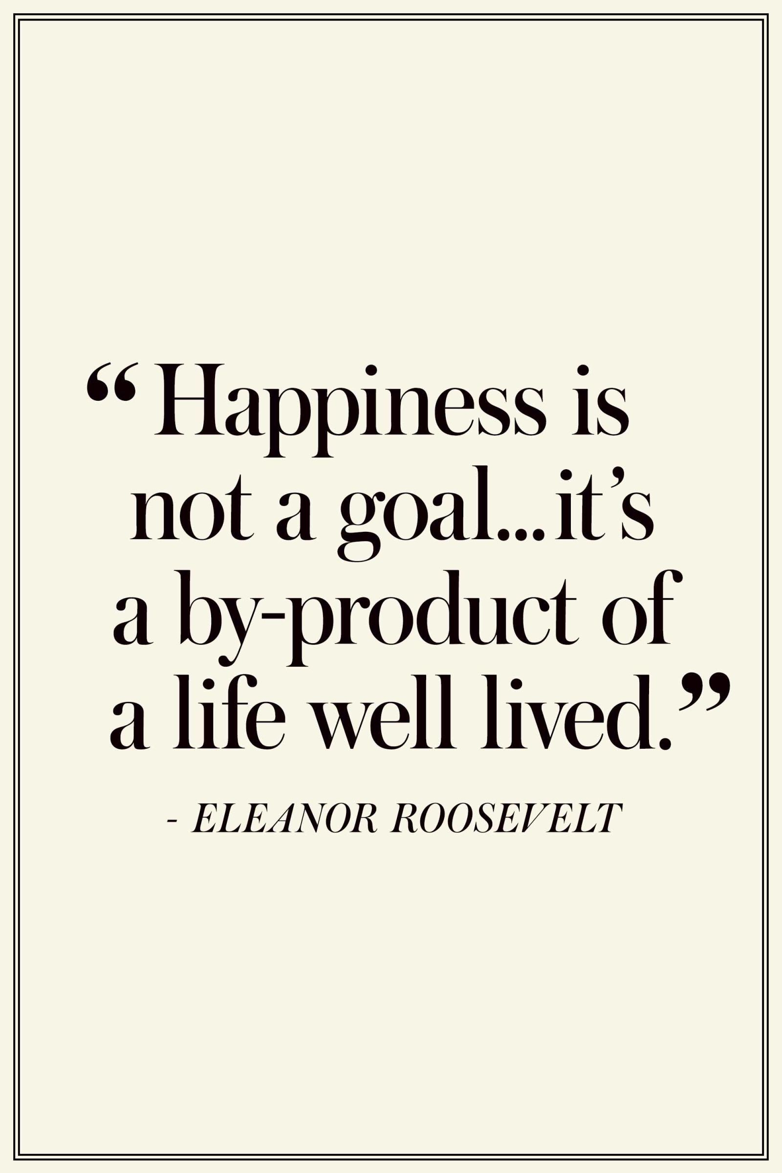 """Eleanor Roosevelt: """"Happiness is not a goal...it's a by-product of a life well lived."""" The Best Quotes On Happiness - TownandCountryMag.com"""