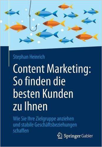 Content Marketing: So finden die besten Kunden zu Ihnen: Wie Sie Ihre Zielgruppe anziehen und stabile...