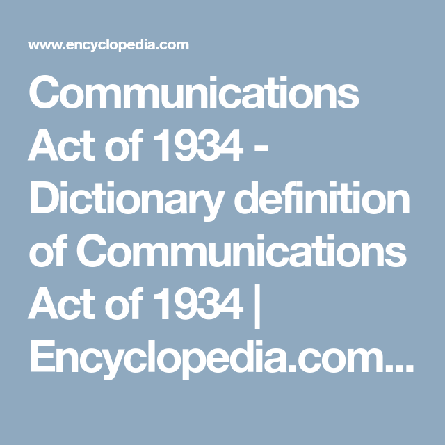 Communications Act Of 1934   Dictionary Definition Of Communications Act Of  1934   Encyclopedia.com