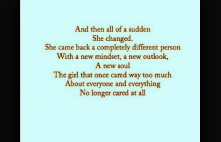 And then all of a sudden she changed. She came back a completely different person. With a new mindset, a new outlook, a new soul. The girl that once cared way too much about everyone and everything, no longer cared at all