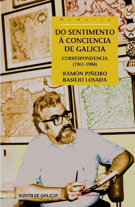 Do sentimento á conciencia de Galicia : correspondencia, 1961-1984 / Ramón Piñeiro e Basilio Losada ; edición, María Xesús Lama, Helena González