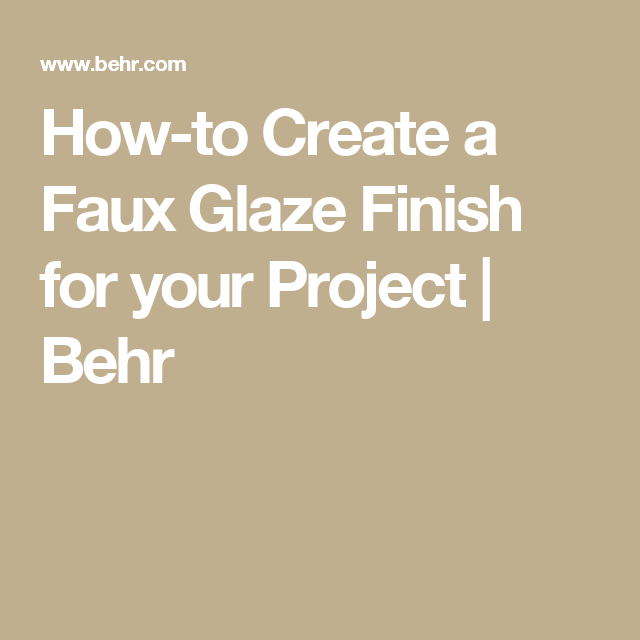 How To Create A Faux Glaze Finish For Your Project Behr It Is Finished Behr Faux