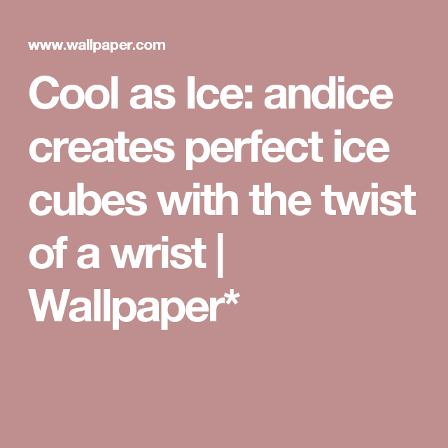 Cool As Ice Andice Creates Perfect Cubes With The Twist Of A Wrist
