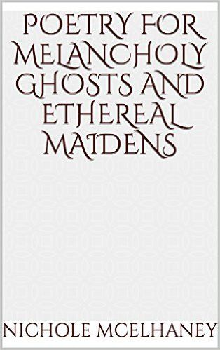 Poetry for Melancholy Ghosts and Ethereal Maidens - Kindle edition by Nichole McElhaney. Literature & Fiction Kindle eBooks @ Amazon.com.