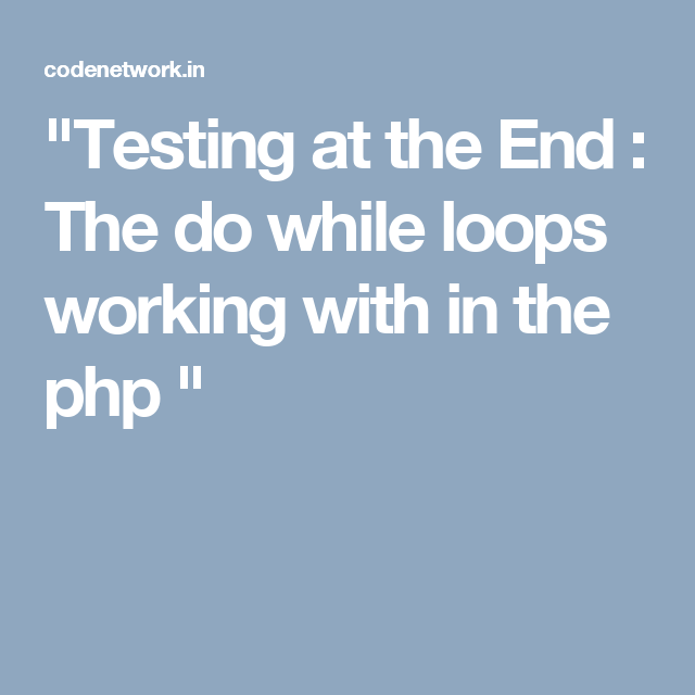 """Testing at the End : The do while loops working with in the php """
