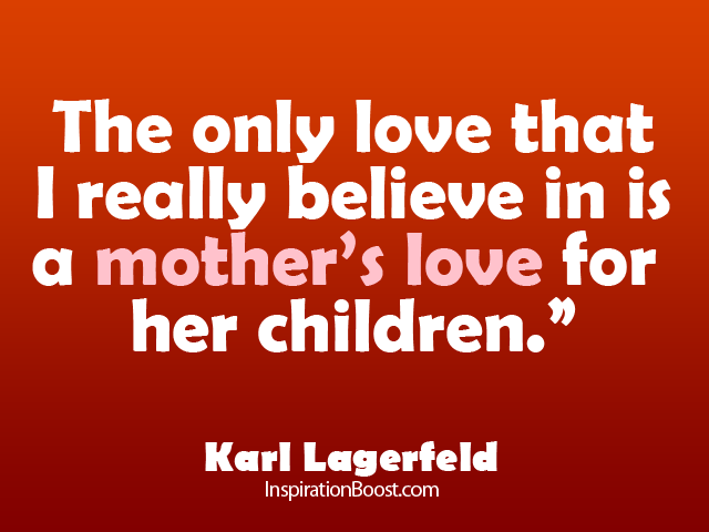 Love Quotes For Mother Interesting The Only Love That I Really Believe In Is A Mother's Love For Her